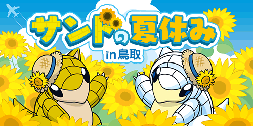 Starting July 20! Sandshrew's Summer Vacation in Tottori Prefecture! Sandshrew and Alolan Sandshrew don straw hats and visit different places in Tottori Prefecture every week!